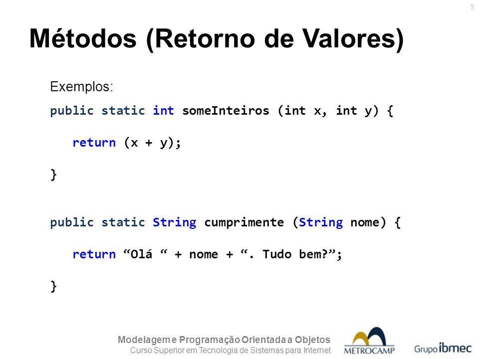 Modelagem e Programação Orientada a Objetos Curso Superior em Tecnologia de Sistemas para Internet 9 Métodos (Retorno de Valores) Exemplos: public sta