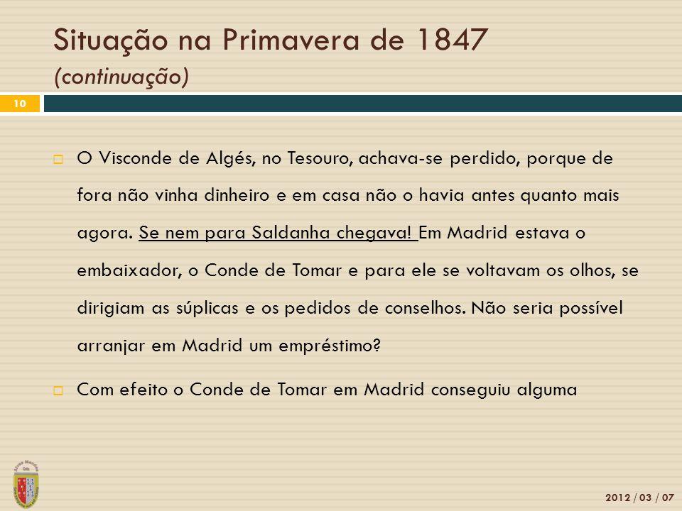 Situação na Primavera de 1847 (continuação) 2012 / 03 / 07 10 O Visconde de Algés, no Tesouro, achava-se perdido, porque de fora não vinha dinheiro e