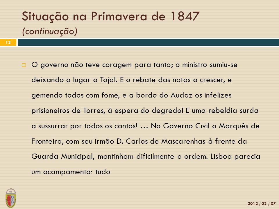 Situação na Primavera de 1847 (continuação) 2012 / 03 / 07 12 O governo não teve coragem para tanto; o ministro sumiu-se deixando o lugar a Tojal. E o