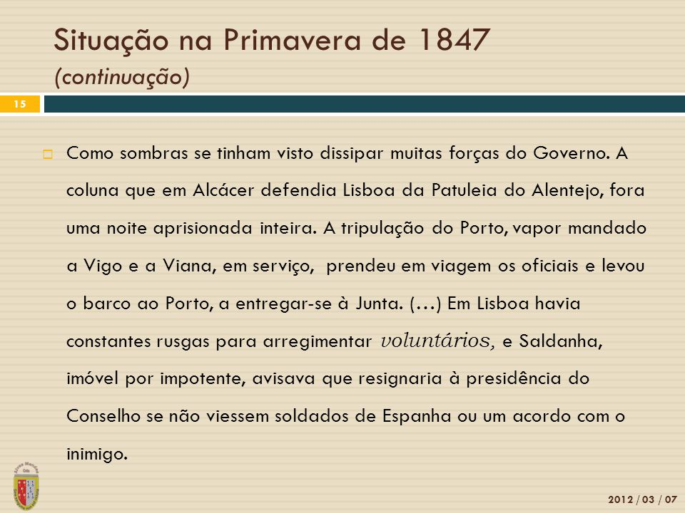 Situação na Primavera de 1847 (continuação) 2012 / 03 / 07 15 Como sombras se tinham visto dissipar muitas forças do Governo. A coluna que em Alcácer