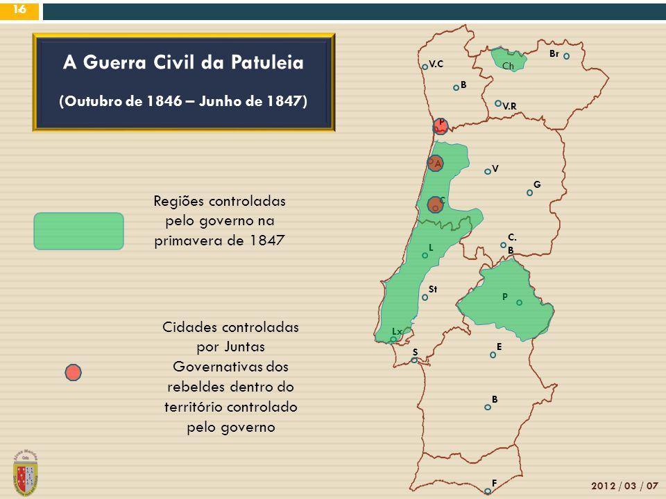 8 V.C B Br V.R V P A C. B G L C St Lx P E B S F 2012 / 03 / 07 16 A Guerra Civil da Patuleia (Outubro de 1846 – Junho de 1847) Regiões controladas pel