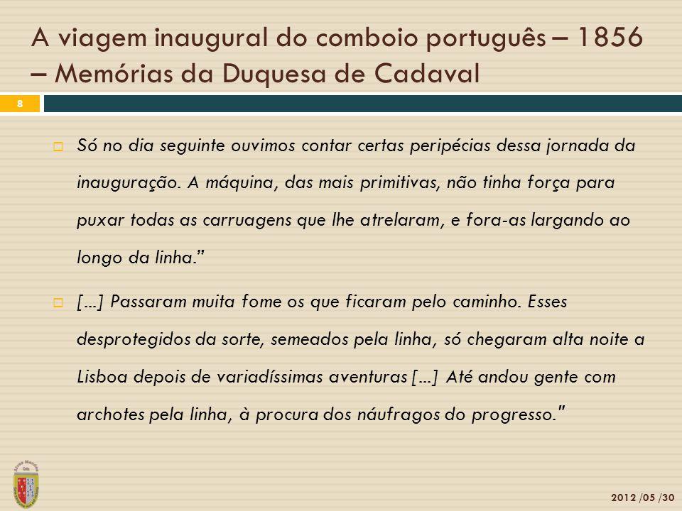 A viagem inaugural do comboio português – 1856 – Memórias da Duquesa de Cadaval 2012 /05 /30 8 Só no dia seguinte ouvimos contar certas peripécias dessa jornada da inauguração.