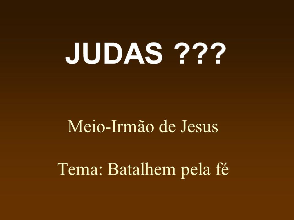Meio-Irmão de Jesus Tema: Batalhem pela fé JUDAS ???