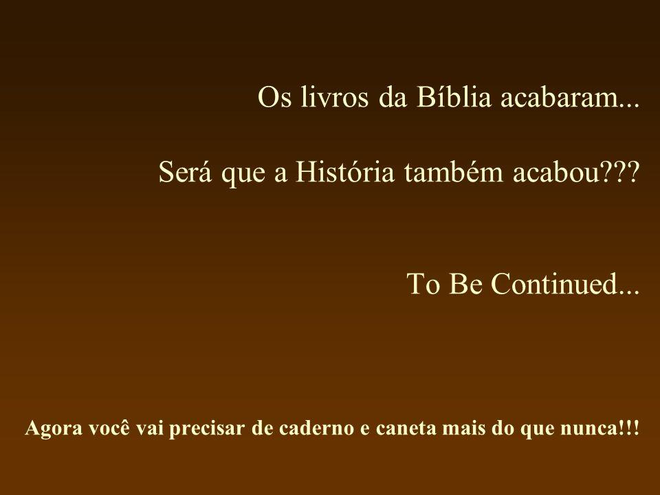 Os livros da Bíblia acabaram... Será que a História também acabou??? To Be Continued... Agora você vai precisar de caderno e caneta mais do que nunca!