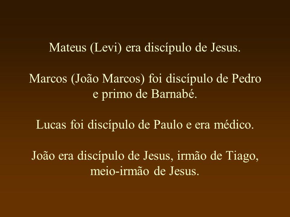 Mateus (Levi) era discípulo de Jesus. Marcos (João Marcos) foi discípulo de Pedro e primo de Barnabé. Lucas foi discípulo de Paulo e era médico. João