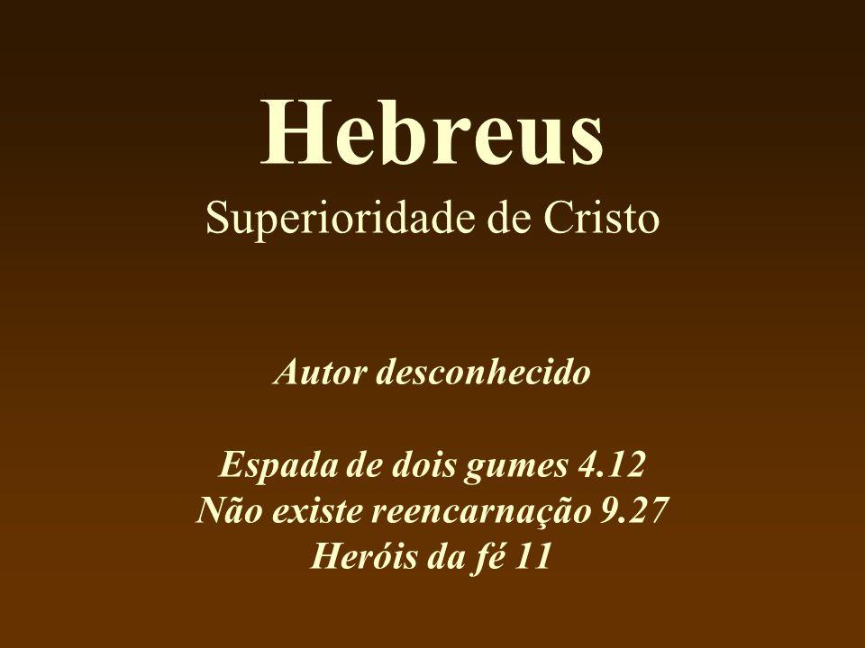 Hebreus Superioridade de Cristo Autor desconhecido Espada de dois gumes 4.12 Não existe reencarnação 9.27 Heróis da fé 11