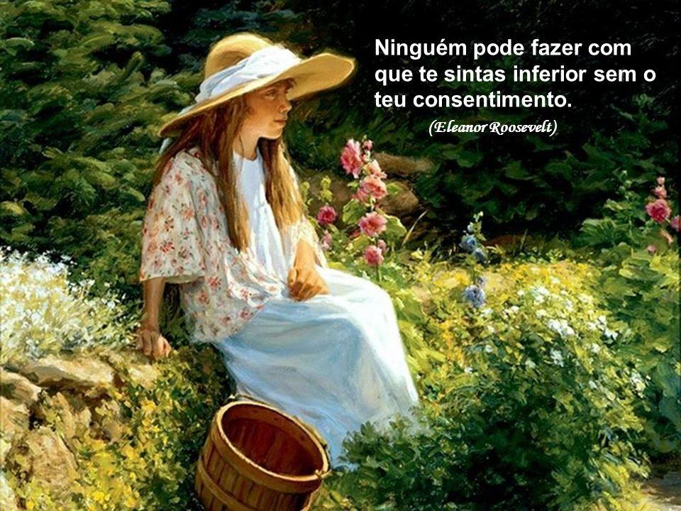 Ninguém pode fazer com que te sintas inferior sem o teu consentimento. (Eleanor Roosevelt)