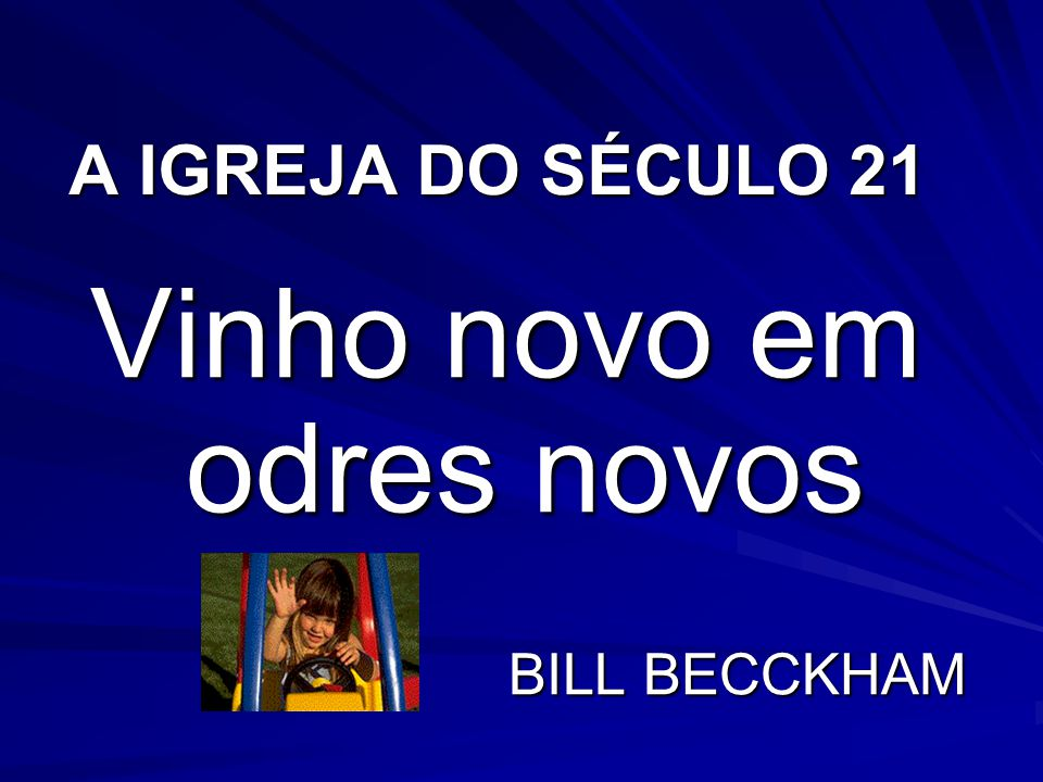 A IGREJA DO SÉCULO 21 Vinho novo em odres novos BILL BECCKHAM