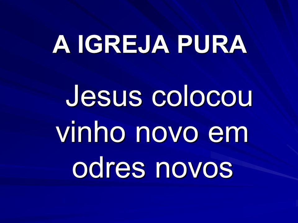 A IGREJA PURA Jesus colocou vinho novo em odres novos Jesus colocou vinho novo em odres novos