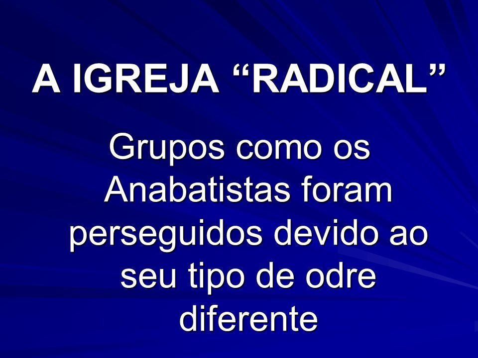 A IGREJA RADICAL Grupos como os Anabatistas foram perseguidos devido ao seu tipo de odre diferente