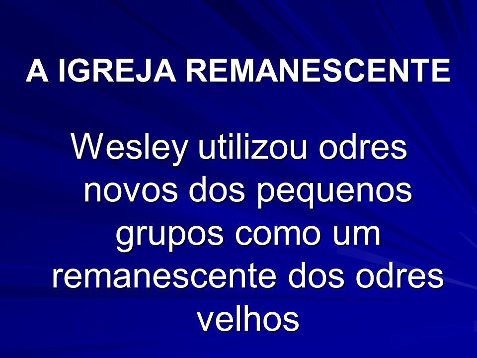 A IGREJA REMANESCENTE Wesley utilizou odres novos dos pequenos grupos como um remanescente dos odres velhos