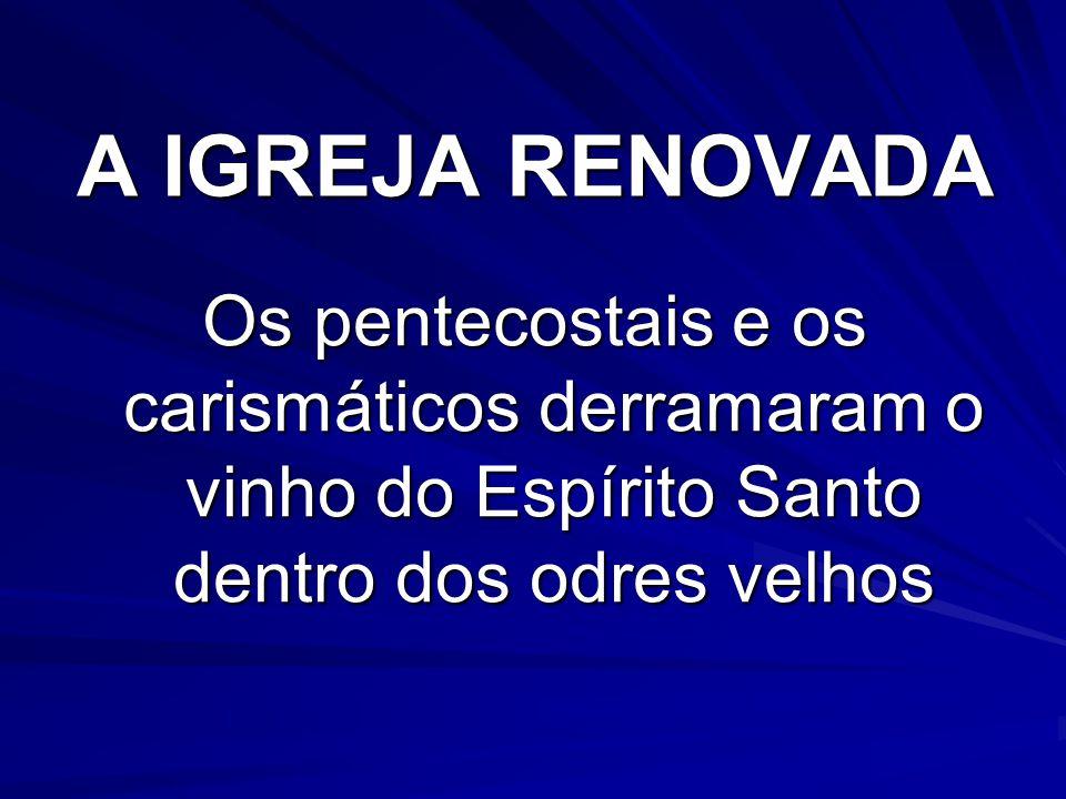A IGREJA RENOVADA Os pentecostais e os carismáticos derramaram o vinho do Espírito Santo dentro dos odres velhos