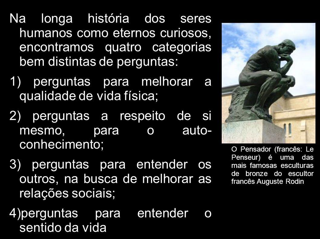 Na longa história dos seres humanos como eternos curiosos, encontramos quatro categorias bem distintas de perguntas: 1) perguntas para melhorar a qualidade de vida física; 2) perguntas a respeito de si mesmo, para o auto- conhecimento; 3) perguntas para entender os outros, na busca de melhorar as relações sociais; 4)perguntas para entender o sentido da vida O Pensador (francês: Le Penseur) é uma das mais famosas esculturas de bronze do escultor francês Auguste Rodin