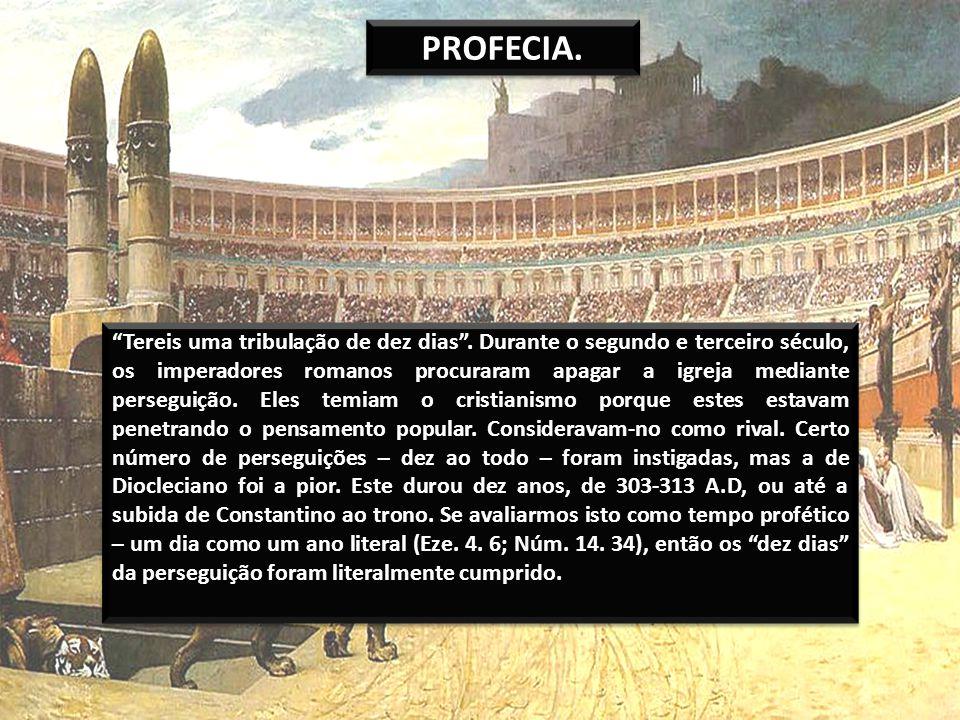 PROFECIA. Tereis uma tribulação de dez dias. Durante o segundo e terceiro século, os imperadores romanos procuraram apagar a igreja mediante perseguiç