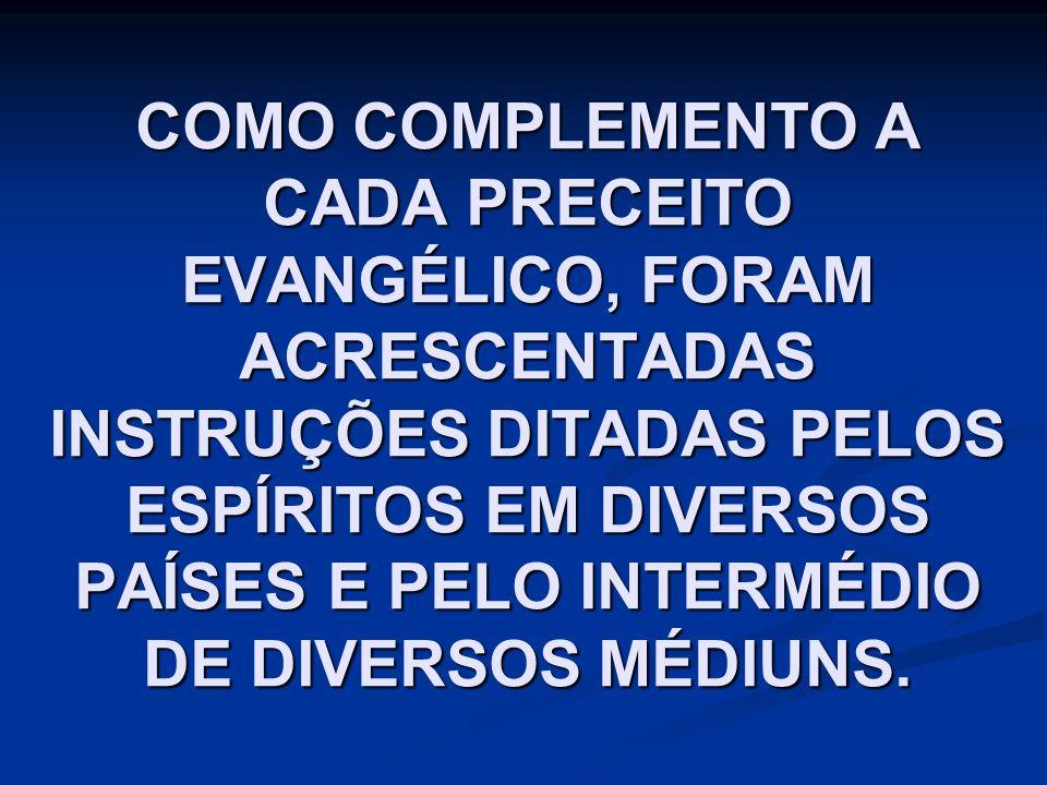 COMO COMPLEMENTO A CADA PRECEITO EVANGÉLICO, FORAM ACRESCENTADAS INSTRUÇÕES DITADAS PELOS ESPÍRITOS EM DIVERSOS PAÍSES E PELO INTERMÉDIO DE DIVERSOS M