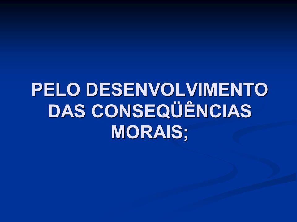 PELO DESENVOLVIMENTO DAS CONSEQÜÊNCIAS MORAIS;