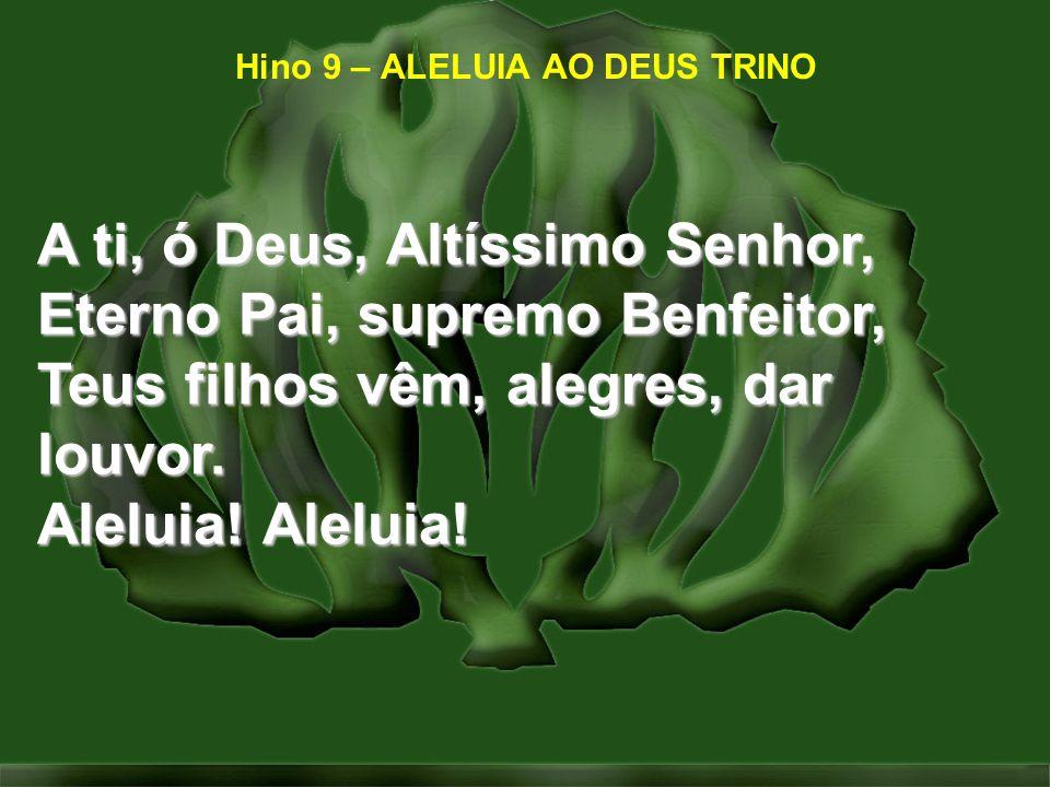 Hino 9 – ALELUIA AO DEUS TRINO A ti, ó Deus, Altíssimo Senhor, Eterno Pai, supremo Benfeitor, Teus filhos vêm, alegres, dar louvor. Aleluia! Aleluia!