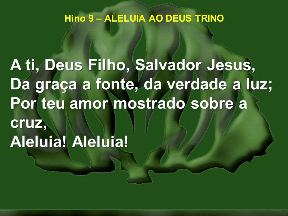 Hino 9 – ALELUIA AO DEUS TRINO A ti, Deus Filho, Salvador Jesus, Da graça a fonte, da verdade a luz; Por teu amor mostrado sobre a cruz, Aleluia! Alel
