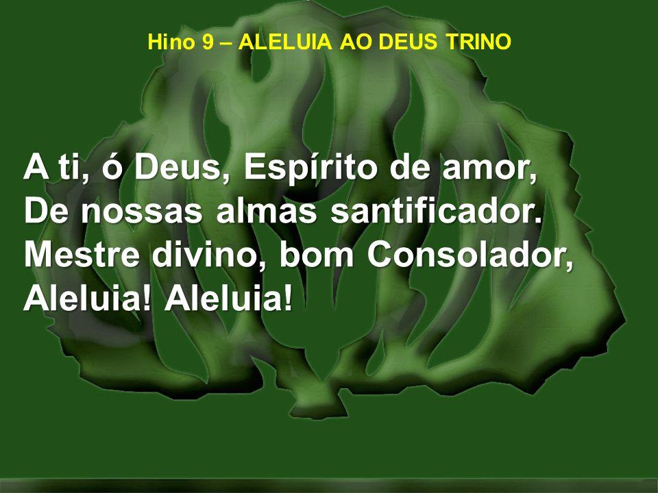 Hino 9 – ALELUIA AO DEUS TRINO A ti, ó Deus, Espírito de amor, De nossas almas santificador. Mestre divino, bom Consolador, Aleluia! Aleluia!