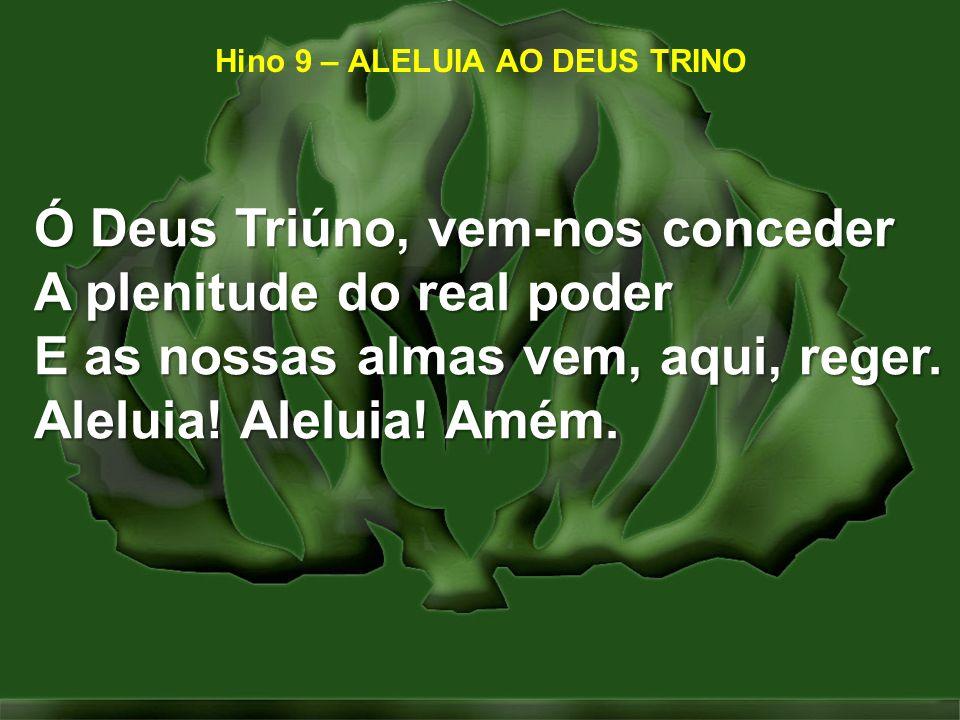 Hino 9 – ALELUIA AO DEUS TRINO Ó Deus Triúno, vem-nos conceder A plenitude do real poder E as nossas almas vem, aqui, reger. Aleluia! Aleluia! Amém.