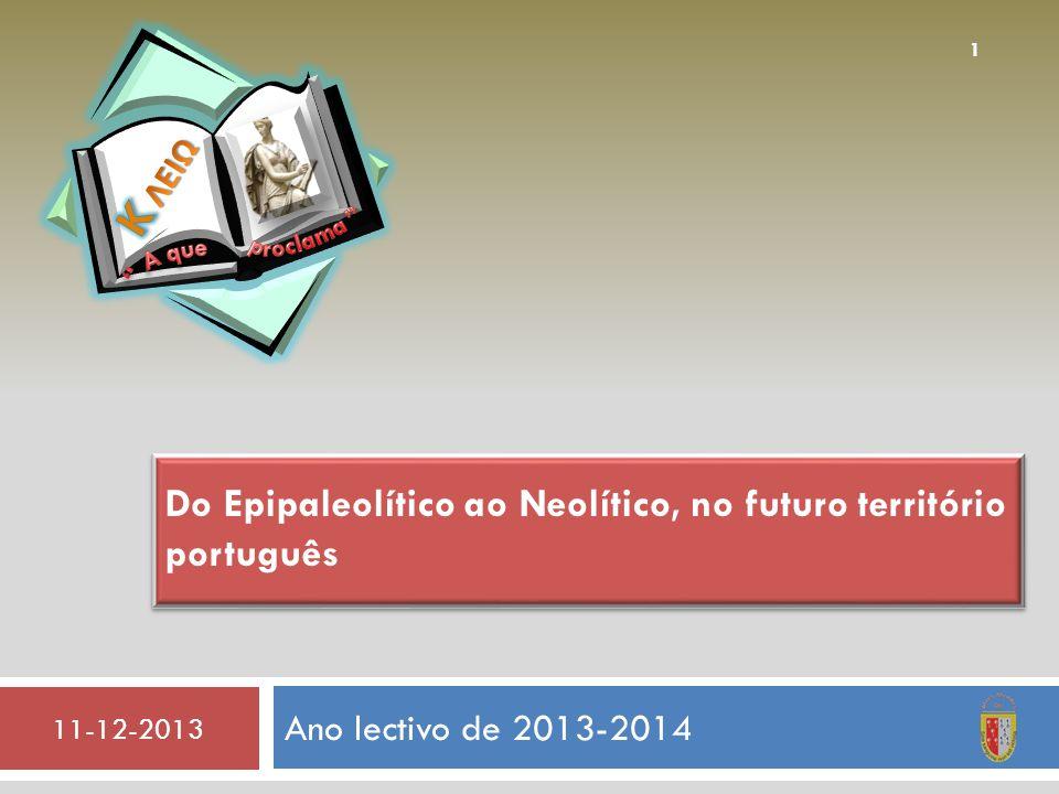 Ano lectivo de 2013-2014 11-12-2013 1 Do Epipaleolítico ao Neolítico, no futuro território português