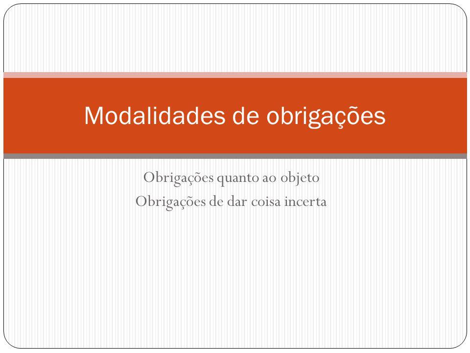 Obrigações quanto ao objeto Obrigações de dar coisa incerta Modalidades de obrigações