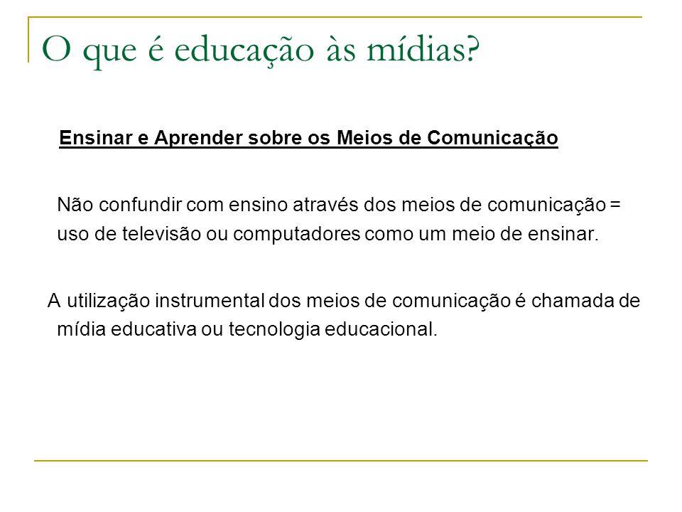 O que é educação às mídias? Ensinar e Aprender sobre os Meios de Comunicação Não confundir com ensino através dos meios de comunicação = uso de televi