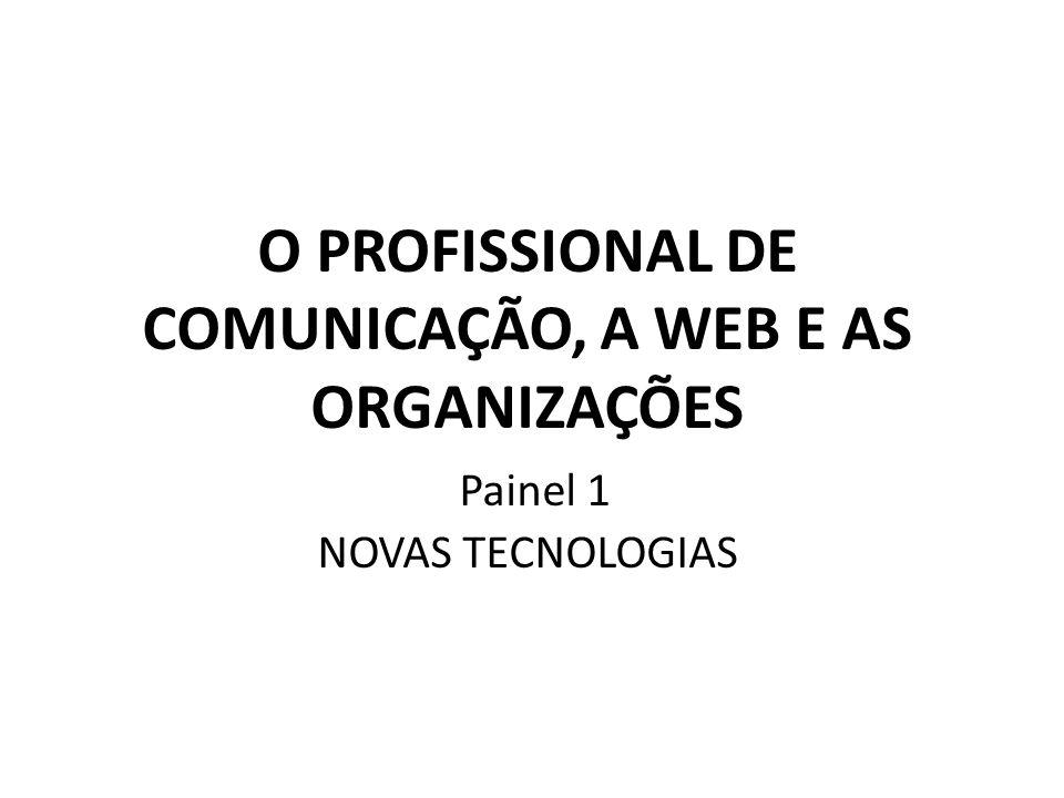 O PROFISSIONAL DE COMUNICAÇÃO, A WEB E AS ORGANIZAÇÕES Painel 1 NOVAS TECNOLOGIAS