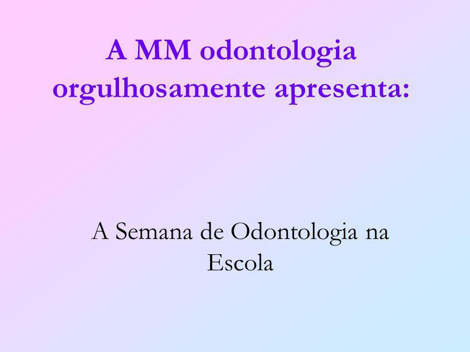 A Semana de Odontologia na Escola A MM odontologia orgulhosamente apresenta: