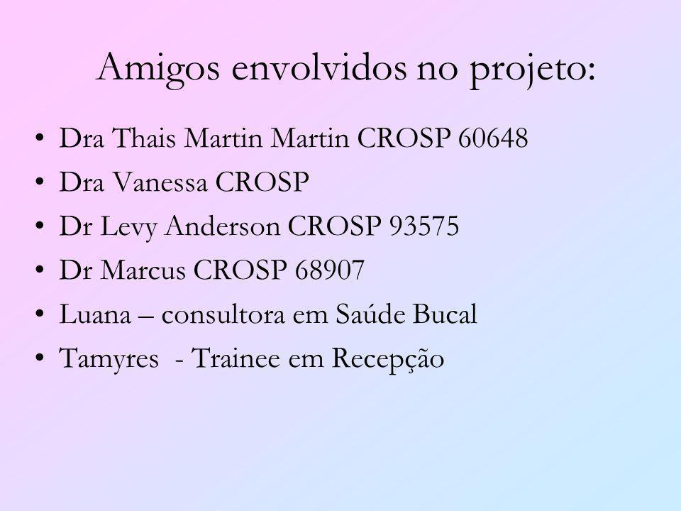 Amigos envolvidos no projeto: Dra Thais Martin Martin CROSP 60648 Dra Vanessa CROSP Dr Levy Anderson CROSP 93575 Dr Marcus CROSP 68907 Luana – consult