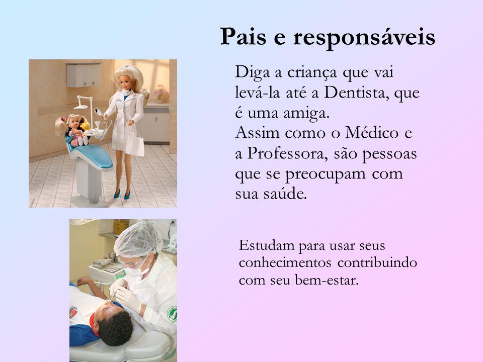 Pais e responsáveis Diga a criança que vai levá-la até a Dentista, que é uma amiga. Assim como o Médico e a Professora, são pessoas que se preocupam c