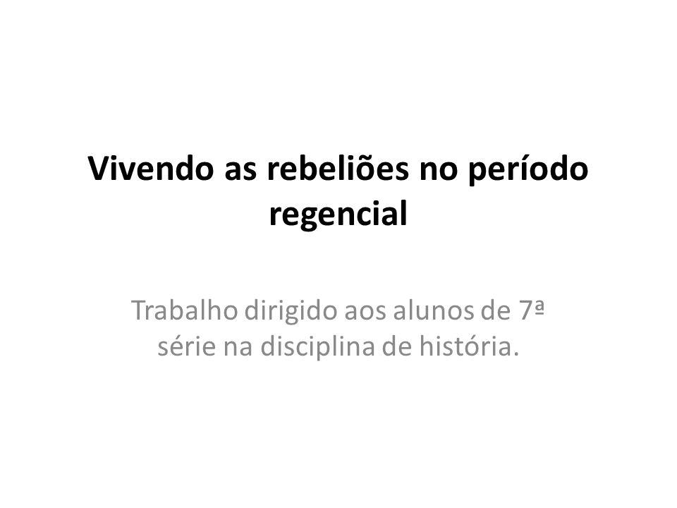 Vivendo as rebeliões no período regencial Trabalho dirigido aos alunos de 7ª série na disciplina de história.