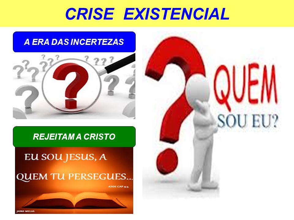 CRISE EXISTENCIAL A ERA DAS INCERTEZAS REJEITAM A CRISTO