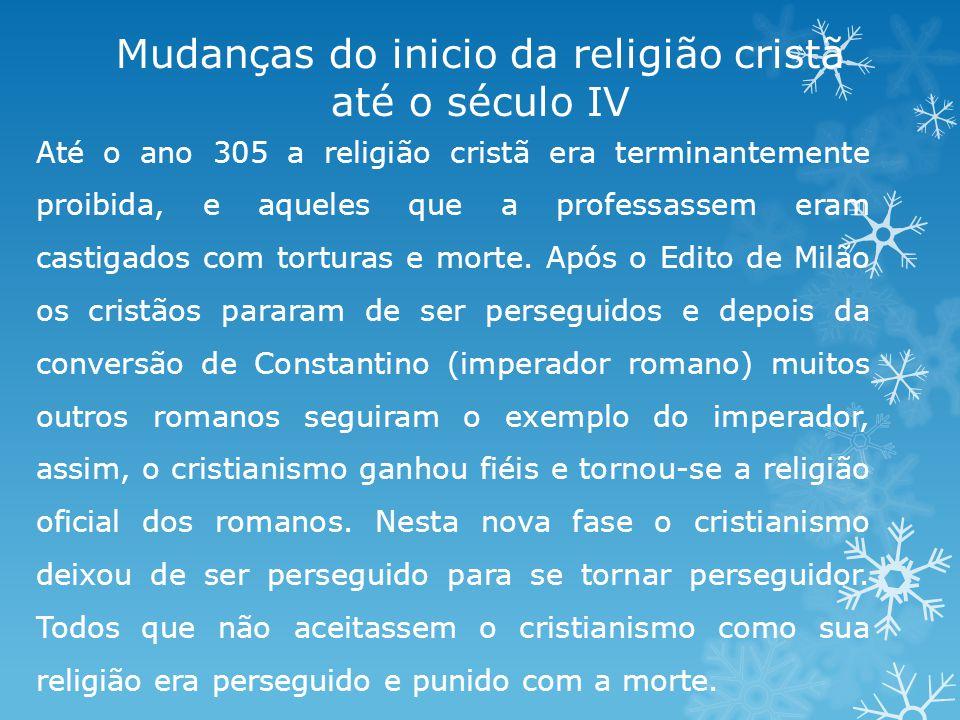 Mudanças do inicio da religião cristã até o século IV Até o ano 305 a religião cristã era terminantemente proibida, e aqueles que a professassem eram castigados com torturas e morte.