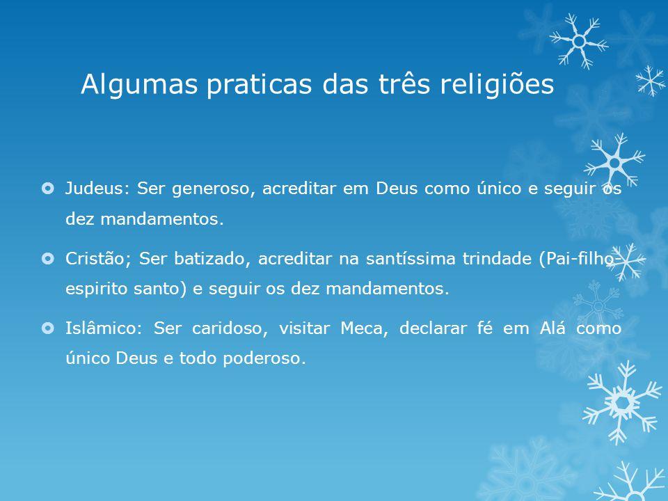 Algumas praticas das três religiões Judeus: Ser generoso, acreditar em Deus como único e seguir os dez mandamentos.