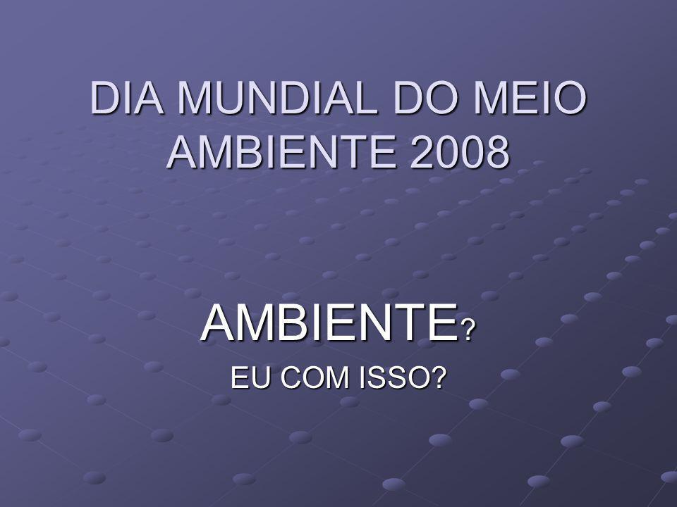 DIA MUNDIAL DO MEIO AMBIENTE 2008 AMBIENTE ? EU COM ISSO?