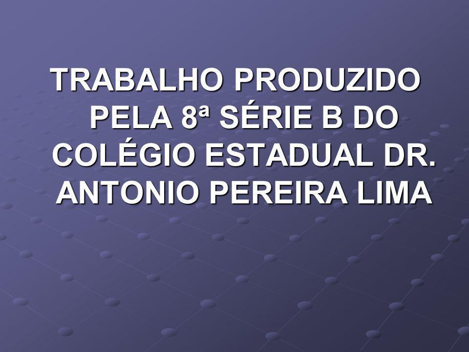 TRABALHO PRODUZIDO PELA 8ª SÉRIE B DO COLÉGIO ESTADUAL DR. ANTONIO PEREIRA LIMA
