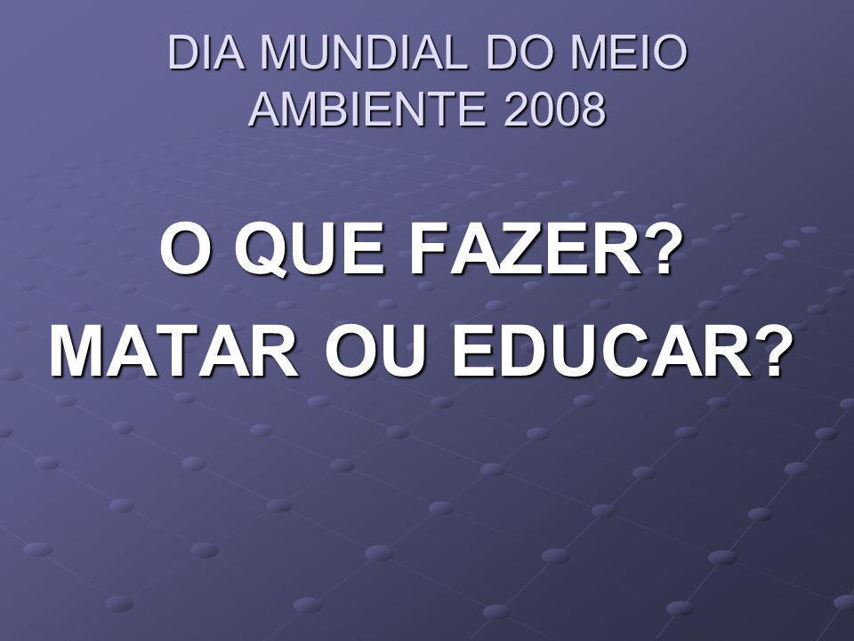 DIA MUNDIAL DO MEIO AMBIENTE 2008 O QUE FAZER? MATAR OU EDUCAR?