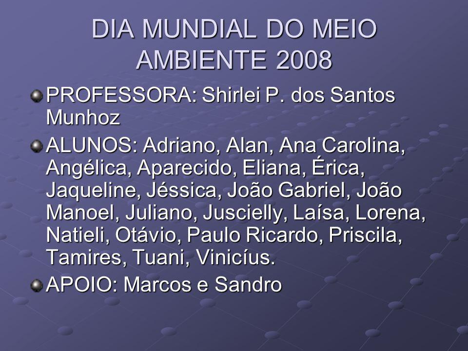DIA MUNDIAL DO MEIO AMBIENTE 2008 PROFESSORA: Shirlei P. dos Santos Munhoz ALUNOS: Adriano, Alan, Ana Carolina, Angélica, Aparecido, Eliana, Érica, Ja