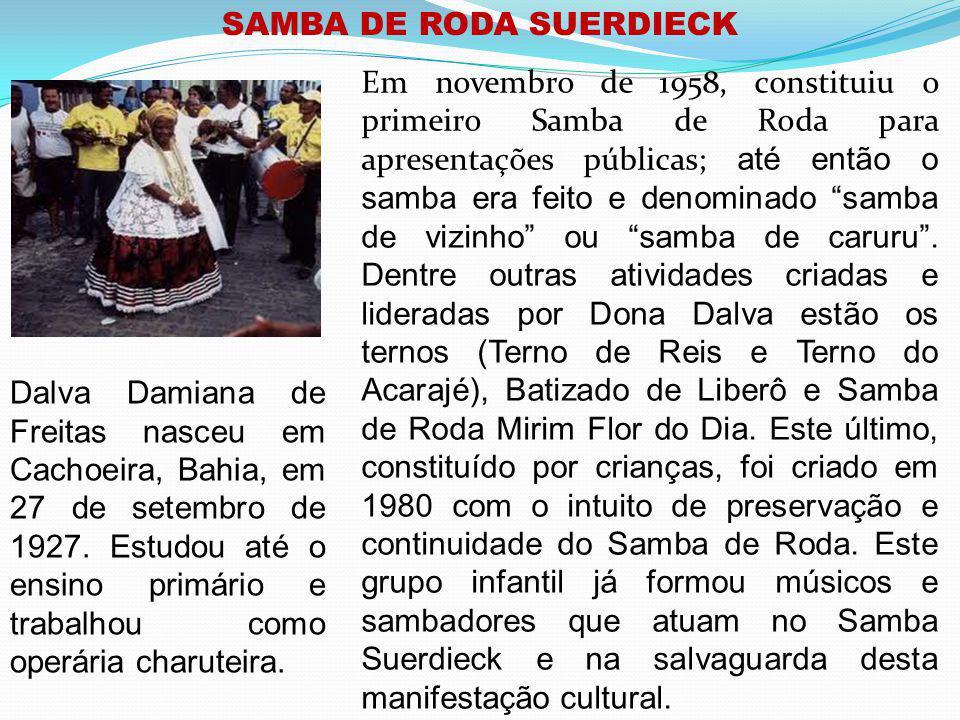 SAMBA DE RODA SUERDIECK Em novembro de 1958, constituiu o primeiro Samba de Roda para apresentações públicas; até então o samba era feito e denominado samba de vizinho ou samba de caruru.