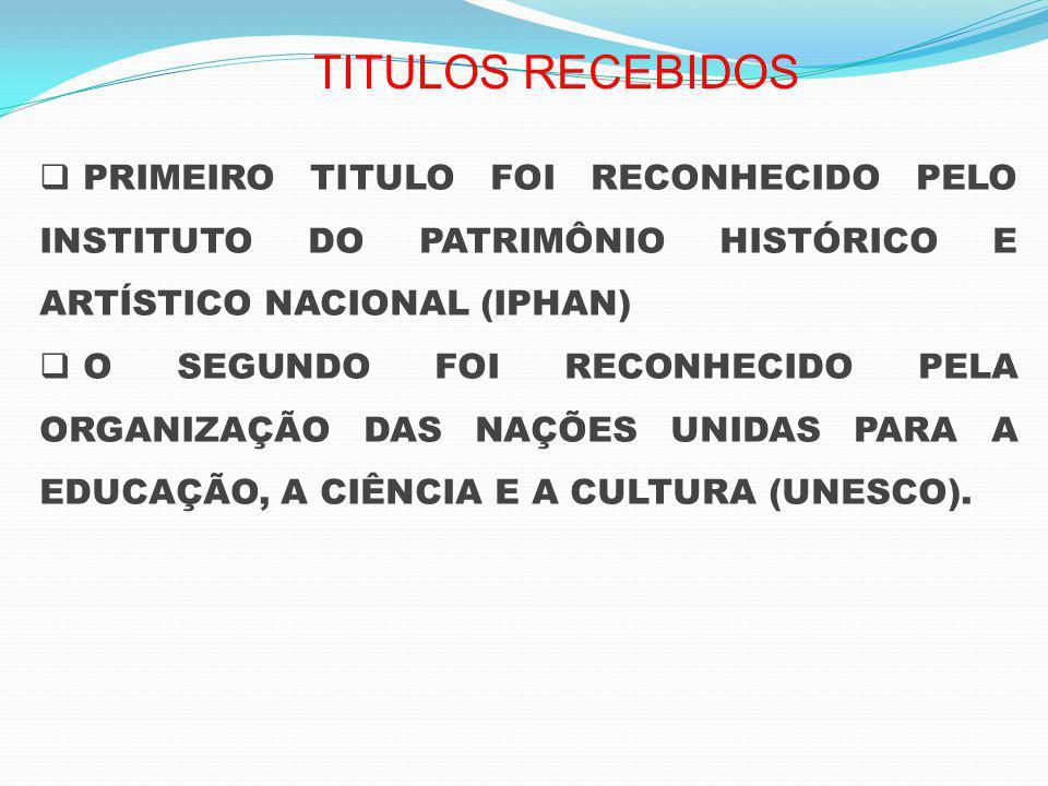 PRIMEIRO TITULO FOI RECONHECIDO PELO INSTITUTO DO PATRIMÔNIO HISTÓRICO E ARTÍSTICO NACIONAL (IPHAN) O SEGUNDO FOI RECONHECIDO PELA ORGANIZAÇÃO DAS NAÇÕES UNIDAS PARA A EDUCAÇÃO, A CIÊNCIA E A CULTURA (UNESCO).