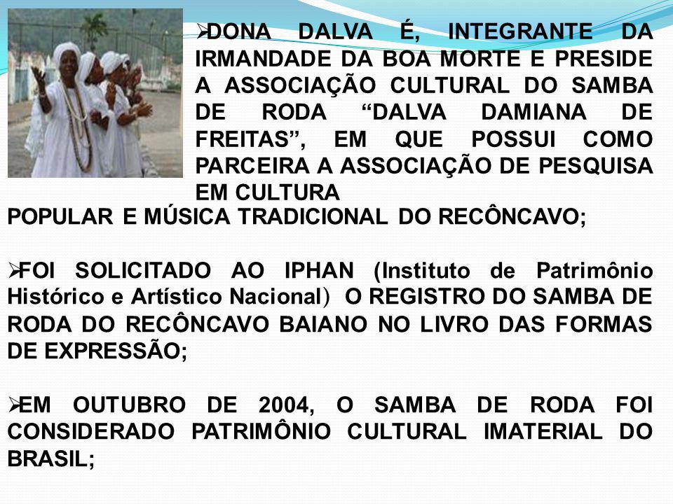 NOVEMBRO DE 2005, A UNESCO CONFERIU O TÍTULO DE OBRA PRIMA DO PATRIMÔNIO ORAL E IMATERIAL DA HUMANIDADE A 43 MANIFESTAÇÕES CULTURAIS DE DIVERSAS PARTES DO MUNDO, DENTRE ESTAS AO SAMBA DE RODA DO RECÔNCAVO BAIANO; INTEGRANTE DA RELIGIÃO DO CANDOMBLÉ, DALVA DAMIANA É UMA FIGURA IMPORTANTE PARA O CENÁRIO CULTURAL NACIONAL, SUA CONTRIBUIÇÃO FOI RELEVANTE PARA O RECONHECIMENTO DO SAMBA DE RODA DO RECÔNCAVO, QUE ATUALMENTE É A ÚNICA EXPRESSÃO MUSICAL BRASILEIRA RECONHECIDA PELA UNESCO.
