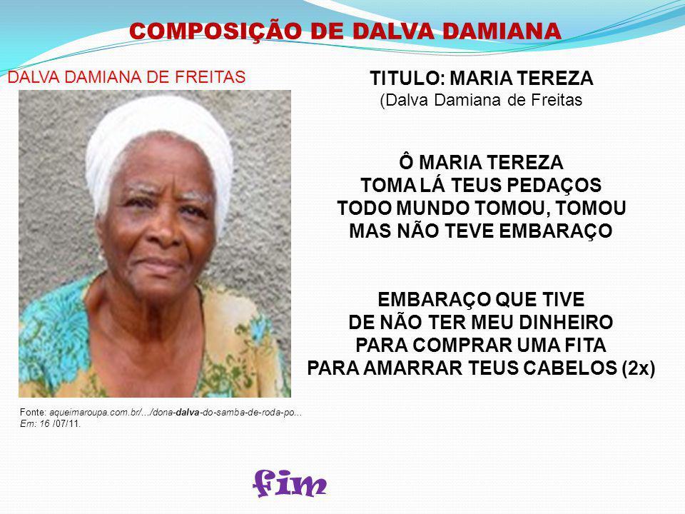COMPOSIÇÃO DE DALVA DAMIANA TITULO: MARIA TEREZA (Dalva Damiana de Freitas Ô MARIA TEREZA TOMA LÁ TEUS PEDAÇOS TODO MUNDO TOMOU, TOMOU MAS NÃO TEVE EMBARAÇO EMBARAÇO QUE TIVE DE NÃO TER MEU DINHEIRO PARA COMPRAR UMA FITA PARA AMARRAR TEUS CABELOS (2x) Fonte: aqueimaroupa.com.br/.../dona-dalva-do-samba-de-roda-po...