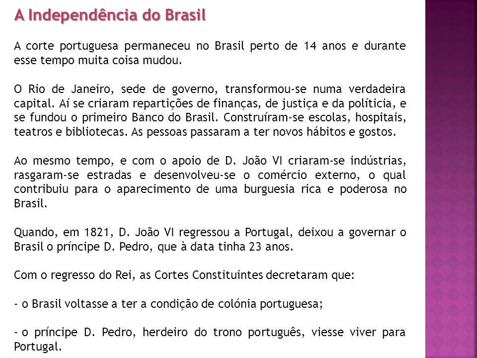 A Independência do Brasil A corte portuguesa permaneceu no Brasil perto de 14 anos e durante esse tempo muita coisa mudou.