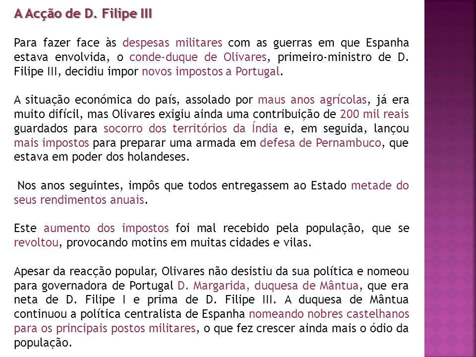 A Acção de D. Filipe III Para fazer face às despesas militares com as guerras em que Espanha estava envolvida, o conde-duque de Olivares, primeiro-min