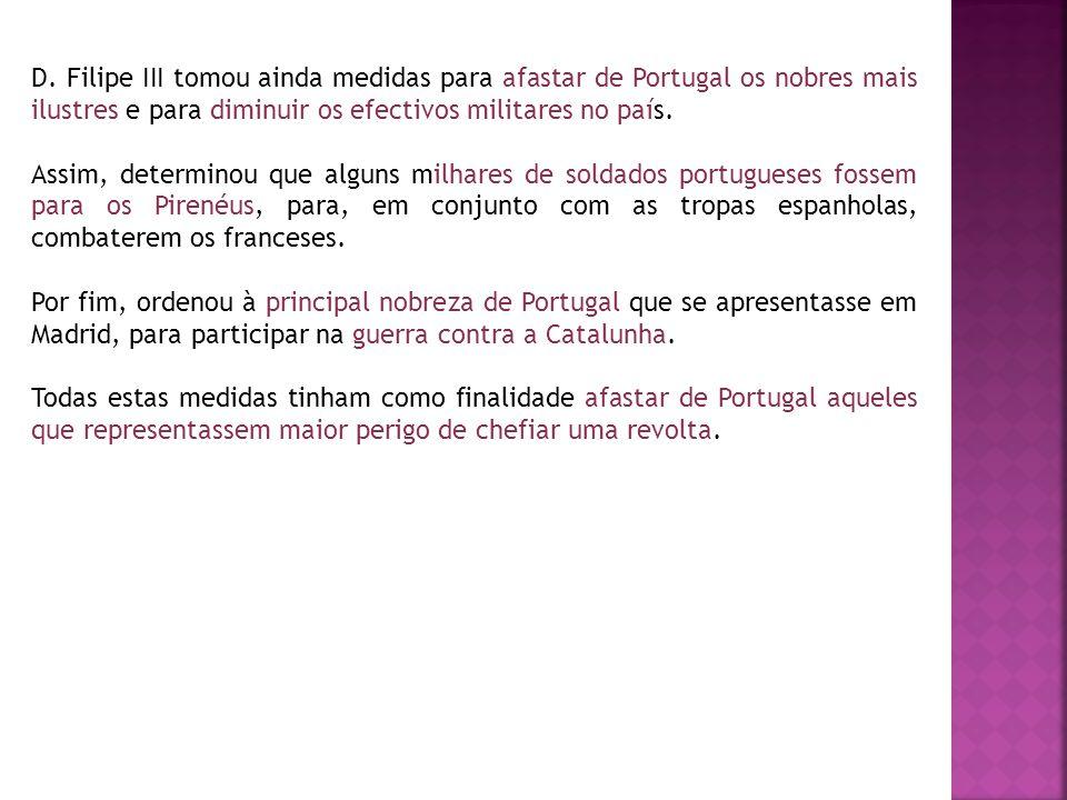 D. Filipe III tomou ainda medidas para afastar de Portugal os nobres mais ilustres e para diminuir os efectivos militares no país. Assim, determinou q