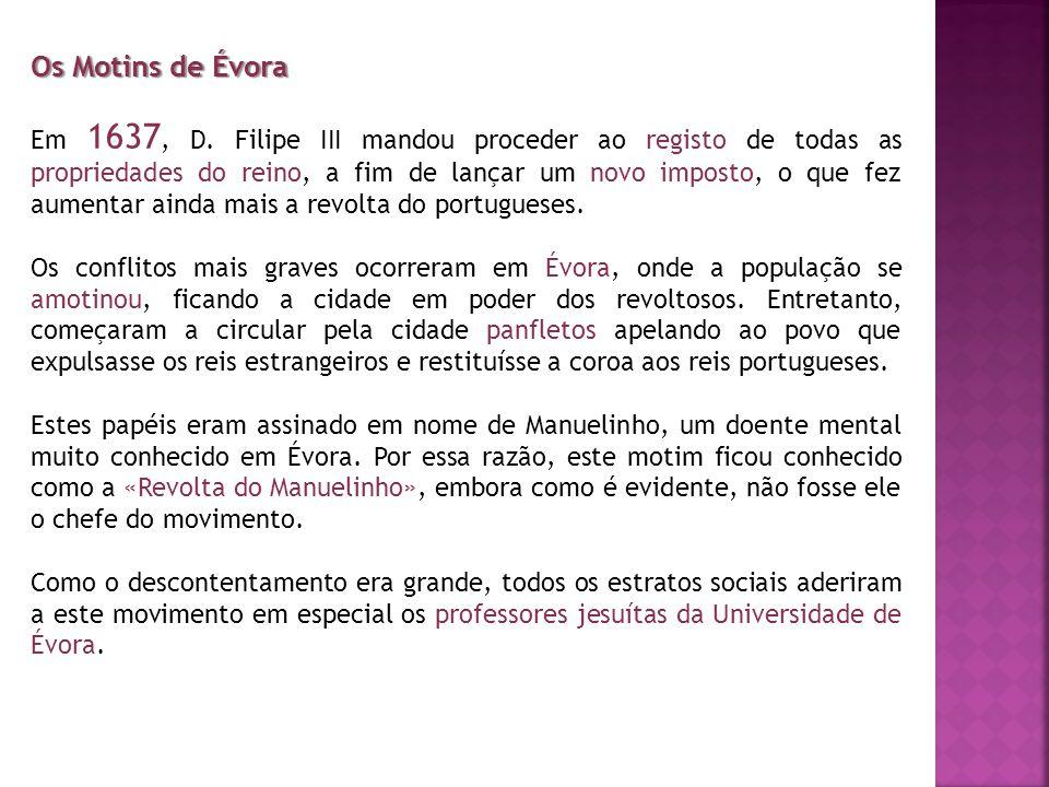 Os Motins de Évora Em 1637, D. Filipe III mandou proceder ao registo de todas as propriedades do reino, a fim de lançar um novo imposto, o que fez aum