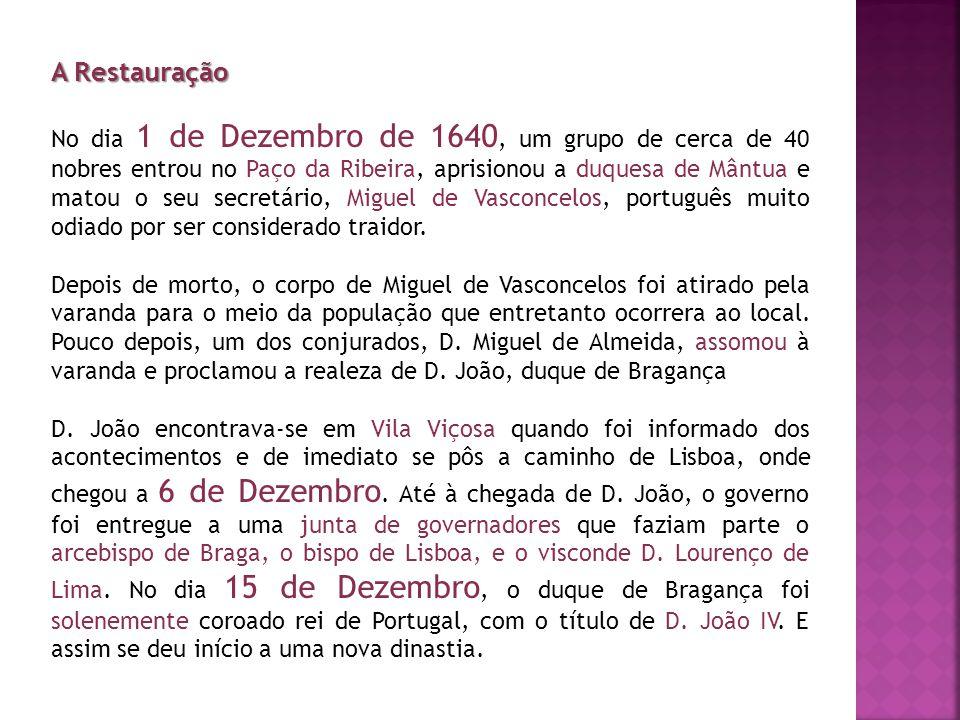 A Restauração No dia 1 de Dezembro de 1640, um grupo de cerca de 40 nobres entrou no Paço da Ribeira, aprisionou a duquesa de Mântua e matou o seu sec