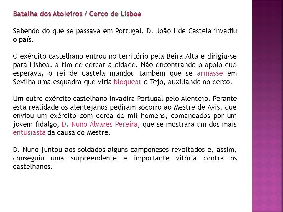 Batalha dos Atoleiros / Cerco de Lisboa Sabendo do que se passava em Portugal, D. João I de Castela invadiu o país. O exército castelhano entrou no te
