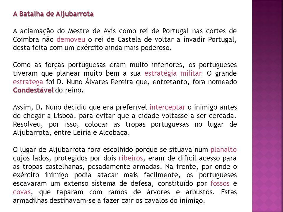 A Batalha de Aljubarrota A aclamação do Mestre de Avis como rei de Portugal nas cortes de Coimbra não demoveu o rei de Castela de voltar a invadir Por